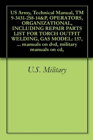 US Army, Technical Manual, TM 9-3431-258-14&P, OPERATORS, ORGANIZATIONAL, INCLUDING REPAIR PARTS LIST FOR TORCH OUTFIT WELDING, GAS MODEL: 137, (WESTINGHOUSE ... manuals on dvd, military manuals on cd,