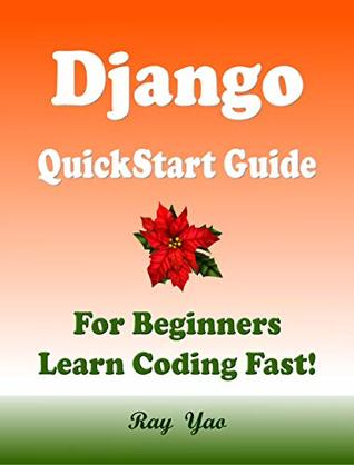 Django: QuickStart Guide, For Beginners, Learn Coding Fast! Django Programming Language Crash Course, Tutorial Book by Django Program Examples, In Smart Way, Easy Steps! An Ultimate Beginner's Guide!