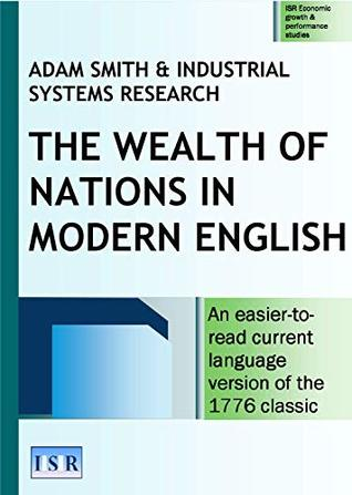The Wealth of Nations in Modern English: An easier-to-read current language version of the 1776 classic (ISR Economic growth & performance studies Book 7)