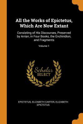All the Works of Epictetus, Which Are Now Extant: Consisting of His Discourses, Preserved by Arrian, in Four Books, the Enchiridion, and Fragments; Volume 1