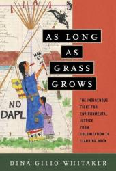 As Long as Grass Grows: The Indigenous Fight for Environmental Justice, from Colonization to Standing Rock Pdf Book