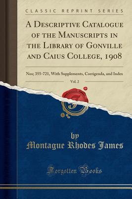 A Descriptive Catalogue of the Manuscripts in the Library of Gonville and Caius College, 1908, Vol. 2: Nos; 355-721, with Supplements, Corrigenda, and Index