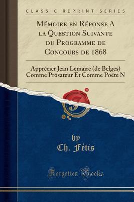 M�moire En R�ponse a la Question Suivante Du Programme de Concours de 1868: Appr�cier Jean Lemaire (de Belges) Comme Prosateur Et Comme Po�te N