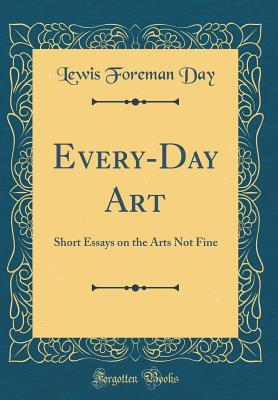 Every-Day Art: Short Essays on the Arts Not Fine