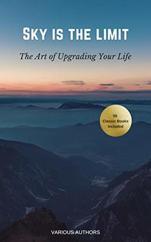 Sky is the Limit: The Art of of Upgrading Your Life (50 Classic Self-Help Books Including: Think and Grow Rich, The Way to Wealth, As A Man Thinketh, The ... The Art of War, Acres of Diamonds...)
