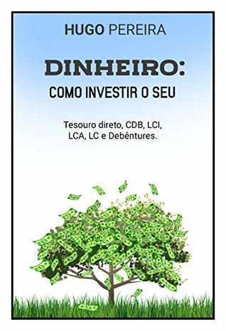 DINHEIRO: COMO INVESTIR O SEU: TESOURO DIRETO, CDB, LCI, LCA, LC E DEBÊNTURES. (Similar a Gustavo Cerbasi, similar a Nathalia Arcuri, similar a Tony Robbins, ... a Paulo Vieira Livro 1)