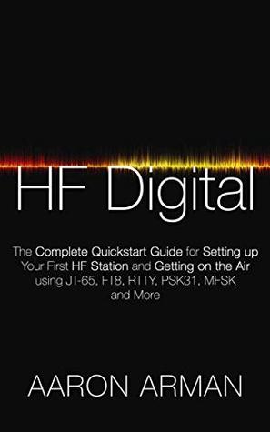 HF Digital: The Complete Quickstart Guide for Setting up Your First HF Station and Getting on the Air using JT-65, FT8, RTTY, PSK31, MFSK and More