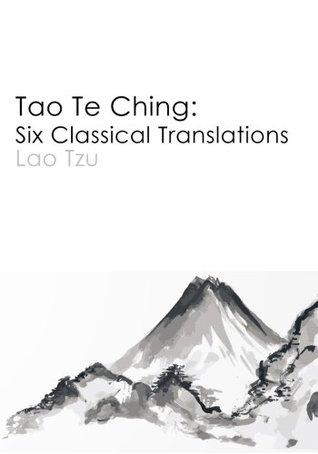 Tao Te Ching: Six Classical Translations
