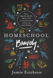 Homeschool Bravely: How to Squash Doubt, Trust God, and Teach Your Child with Confidence Pdf Book