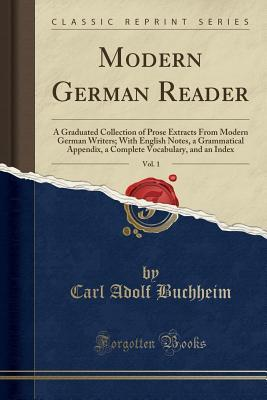 Modern German Reader, Vol. 1: A Graduated Collection of Prose Extracts from Modern German Writers; With English Notes, a Grammatical Appendix, a Complete Vocabulary, and an Index