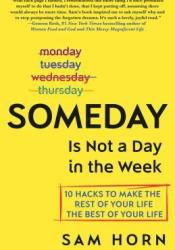 Someday Is Not a Day in the Week: 10 Hacks to Make the Rest of Your Life the Best of Your Life Pdf Book