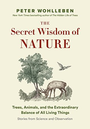 The Secret Wisdom of Nature: Trees, Animals, and the Extraordinary Balance of All Living Things -— Stories from Science and Observation (The Mysteries of Nature Trilogy Book 3)