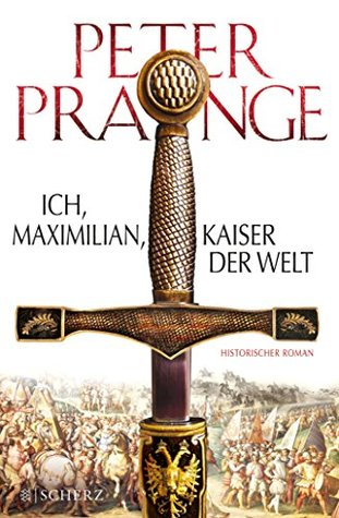 Ich, Maximilian, Kaiser der Welt: Historischer Roman