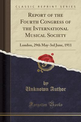 Report of the Fourth Congress of the International Musical Society: London, 29th May-3rd June, 1911