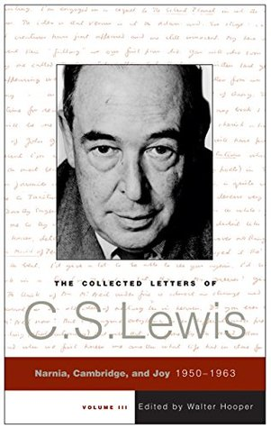 The Collected Letters of C.S. Lewis, Volume 3: Narnia, Cambridge, and Joy, 1950 - 1963