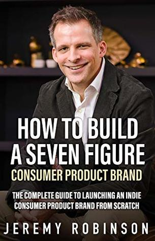 How to Build A Seven Figure Consumer Product Brand: The complete guide to launching an indie consumer product brand from scratch.