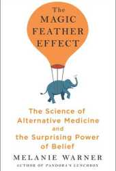 The Magic Feather Effect: The Science of Alternative Medicine and the Surprising Power of Belief Pdf Book