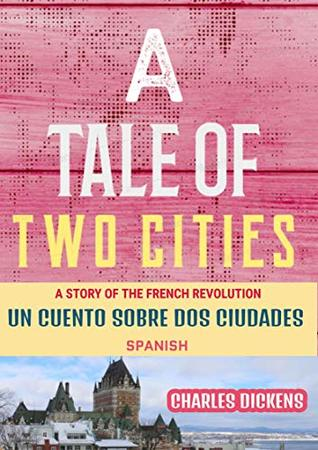 A TALE OF TWO CITIES A STORY OF THE FRENCH REVOLUTION : UN CUENTO SOBRE DOS CIUDADES UNA HISTORIA DE LA REVOLUCIÓN FRANCESA