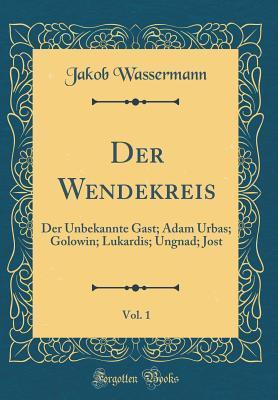 Der Wendekreis, Vol. 1: Der Unbekannte Gast; Adam Urbas; Golowin; Lukardis; Ungnad; Jost