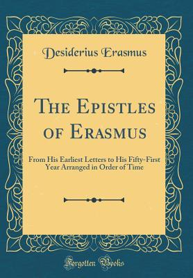 The Epistles of Erasmus: From His Earliest Letters to His Fifty-First Year Arranged in Order of Time