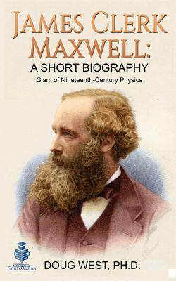 James Clerk Maxwell: A Short Biography: Giant of Nineteenth-Century Physics