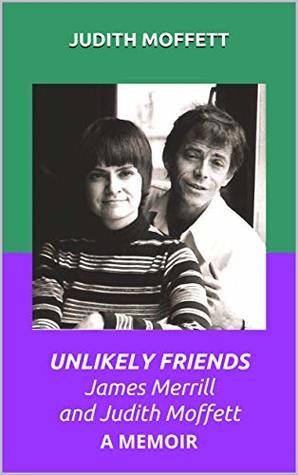 UNLIKELY FRIENDS James Merrill and Judith Moffett: A MEMOIR