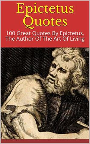 Epictetus Quotes: 100 Great Quotes By Epictetus, The Author Of The Art Of Living