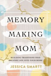Memory-Making Mom: Building Traditions That Breathe Life Into Your Home Pdf Book
