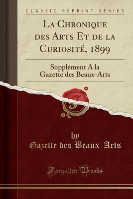 La Chronique Des Arts Et de la Curiosit�, 1899: Suppl�ment a la Gazette Des Beaux-Arts