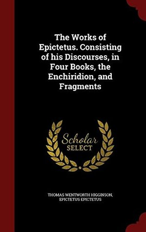 The Works of Epitetus. Consisting of His Discourses, in Four Books, the Enchiridion, and Fragments. a Translation from the Greek Based on That of Elizabeth Carter