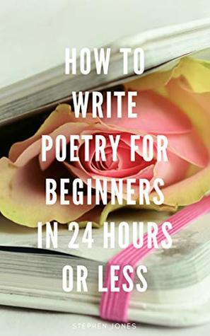 How To Write Poetry For Beginners in 24 Hours or Less