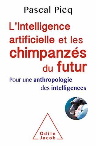 L' Intelligence artificielle et les chimpanzés du futur: Pour une anthropologie des intelligences