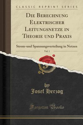 Die Berechnung Elektrischer Leitungsnetze in Theorie Und Praxis, Vol. 1: Strom-Und Spannungsverteilung in Netzen