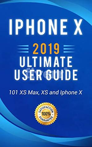 iPhone X: 2019 ultimate user guide . 101 tips and tricks on how to use your iPhone XS Max , XS and Iphone X (iPhone X , XS guide for beginners Book 1)