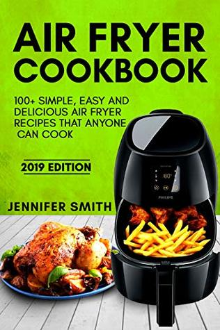 Air Fryer Cookbook: 100+ Simple, Easy and Delicious Air Fryer Recipes That Anyone Can Cook (2019 Edition)