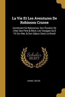 La Vie Et Les Aventures de Robinson Crusoe: Contenant Sa Naissance, Son �vasion de Chez Ses Pere & Mere, Les Voyages Qu'il Fit Sur Mer, & Son S�jour Dans Le Bresil