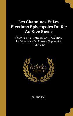 Les Chanoines Et Les Elections Episcopales Du XIE Au Xive Si�cle: �tude Sur La Restauration, l'Evolution, La D�cadence Du Pouvoir Capitulaire, 108-1350