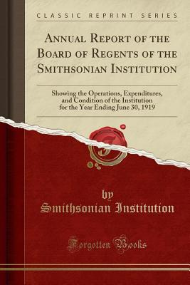Annual Report of the Board of Regents of the Smithsonian Institution: Showing the Operations, Expenditures, and Condition of the Institution for the Year Ending June 30, 1919