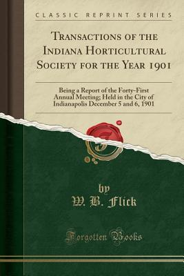 Transactions of the Indiana Horticultural Society for the Year 1901: Being a Report of the Forty-First Annual Meeting; Held in the City of Indianapolis December 5 and 6, 1901