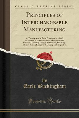 Principles of Interchangeable Manufacturing: A Treatise on the Basic Principles Involved in Successful Interchangeable Manufacturing Practice, Covering Design, Tolerances, Drawings, Manufacturing Equipment, Gaging and Inspection