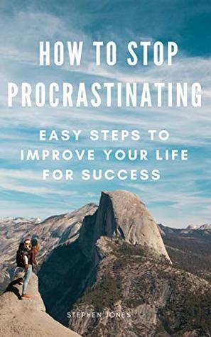 How To Stop Procrastinating: Easy Steps To Improve Your Life For Success