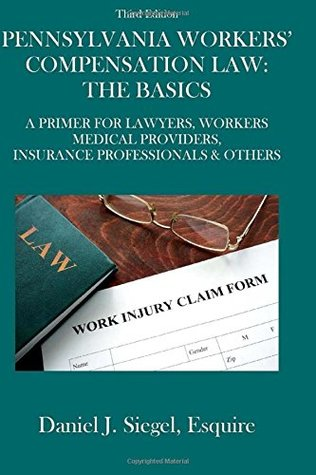 Pennsylvania Workers' Compensation Law: The Basics (3rd Edition): A Primer For Lawyers, Workers, Medical Providers, Insurance Professionals & Others