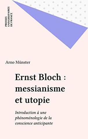 Ernst Bloch : messianisme et utopie: Introduction à une phénoménologie de la conscience anticipante