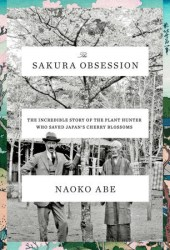 The Sakura Obsession: The Incredible Story of the Plant Hunter Who Saved Japan's Cherry Blossoms Pdf Book