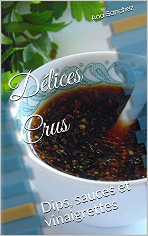 Délices Crus: Dips, sauces et vinaigrettes