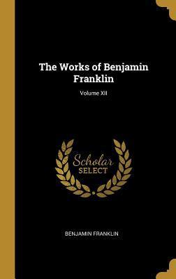 The Works of Benjamin Franklin; Volume XII