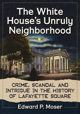 The White House's Unruly Neighborhood: Crime, Scandal and Intrigue in the History of Lafayette Square