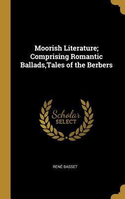 Moorish Literature; Comprising Romantic Ballads, Tales of the Berbers
