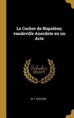 Le Cocher de Napol�on; Vaudeville Anecdote En Un Acte