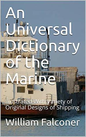 An Universal Dictionary of the Marine: Illustrated With Variety of Original Designs of Shipping
